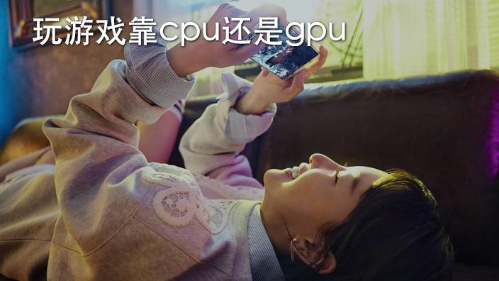 玩游戏靠cpu还是gpu